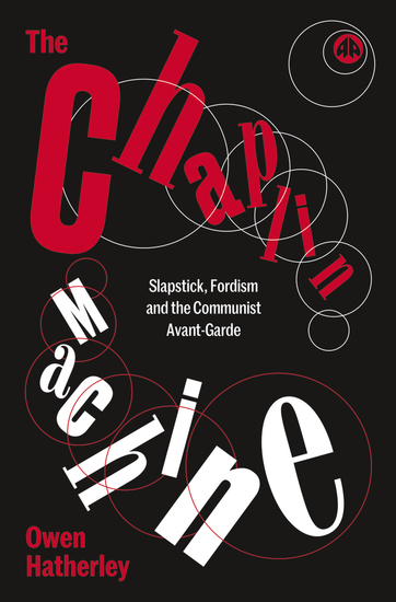 The Chaplin Machine - Slapstick Fordism and the Communist Avant-Garde - cover