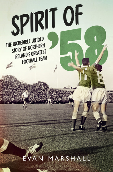 Spirit of '58 - The incredible untold story of Northern Ireland's greatest football team - cover