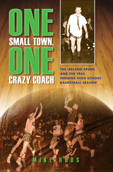 One Small Town One Crazy Coach - The Ireland Spuds and the 1963 Indiana High School Basketball Season - cover