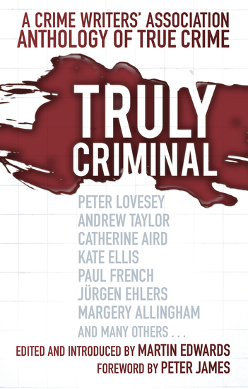 Truly Criminal - A Crime Writers' Association Anthology of True Crime - cover