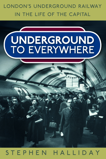 Underground to Everywhere - London's Underground Railway in the Life of the Capital - cover