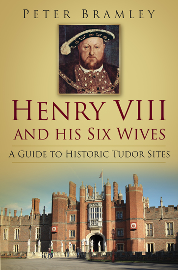 Henry VIII and his Six Wives - A Guide to Historic Tudor Sites - cover