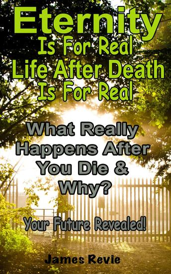 Eternity Is For Real Life After Death Is For Real:What Really Happens After You Die and Why? - Win the War Room Prayer Battle - cover