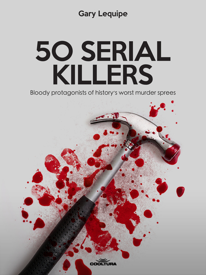 50 SERIAL KILLERS - Bloody protagonists of history's worst murder sprees - cover