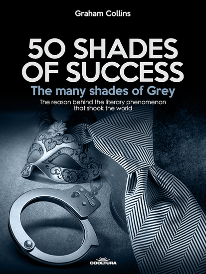 50 Shades of Success - The many shades of Grey - The reason behind the literary phenomenon that shook the world - cover