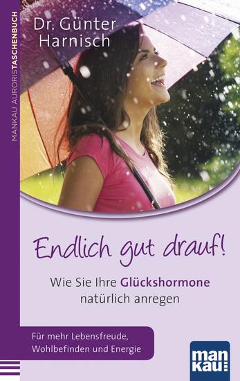 Endlich gut drauf! - Wie Sie Ihre Glückshormone natürlich anregen Für mehr Lebensfreude Wohlbefinden und Energie - cover
