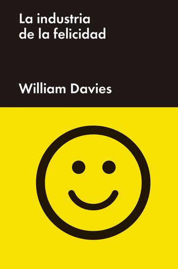 La industria de la felicidad - Cómo el gobierno y las grandes empresas nos vendieron el bienestar - cover