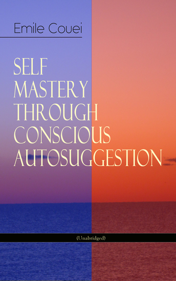 SELF MASTERY THROUGH CONSCIOUS AUTOSUGGESTION (Unabridged) - Thoughts and Precepts Observations on What Autosuggestion Can Do & Education As It Ought To Be - cover
