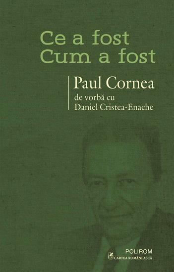 Ce a fost – cum a fost: Paul Cornea de vorbă cu Daniel Cristea-Enache - cover