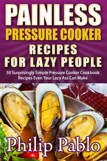 Painless Pressure Cooker Recipes For Lazy People: 50 Surprisingly Simple Pressure Cooker Cookbook Recipes Even Your Lazy Ass Can Cook - cover