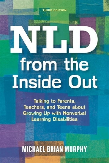 NLD from the Inside Out - Talking to Parents Teachers and Teens about Growing Up with Nonverbal Learning Disabilities - Third Edition - cover