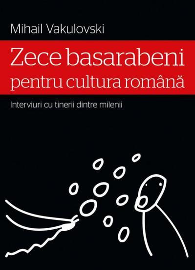 Zece basarabeni pentru cultura română (interviuri cu tinerii dintre milenii) - cover