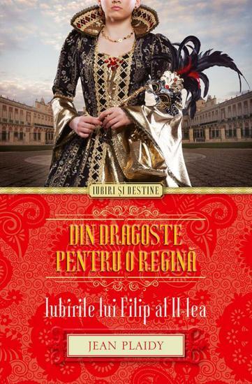 Din dragoste pentru o regină Iubirile lui Filip al II-lea - cover