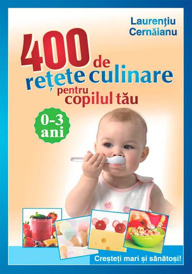 400 de rețete culinare pentru copilul tău 0-3 ani Creșteți mari și sănătoși! - cover