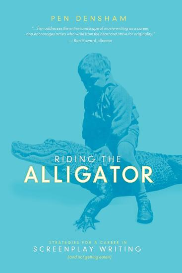 Riding the Alligator - Strategies for a Career in Screenplay Writing and Not getting Eaten - cover