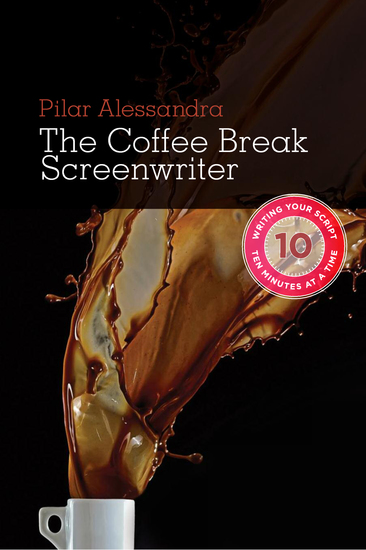 The Coffee Break Screenwriter - Writing Your Script Ten Minutes at a Time - cover