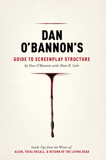 Dan O'Bannon's Guide to Screenplay Structure - Inside Tips from the Writer of ALIEN TOTAL RECALL and RETURN OF THE LIVING DEAD - cover