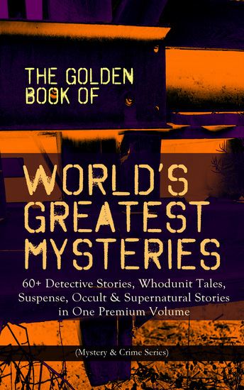 THE GOLDEN BOOK OF WORLD'S GREATEST MYSTERIES – 60+ Detective Stories - Whodunit Tales Suspense Occult & Supernatural Stories in One Premium Volume (Mystery & Crime Anthology) The World's Finest Mysteries by the World's Greatest Authors: The Purloined Letter A Scandal in Bohemia The Saf... - cover