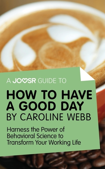 A Joosr Guide to How to Have a Good Day by Caroline Webb - Harness the Power of Behavioral Science to Transform Your Working Life - cover