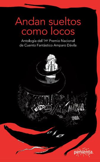 Andan sueltos como locos - Antología del 1er Premio Nacional de Cuento Fantástico Amparo Dávila - cover