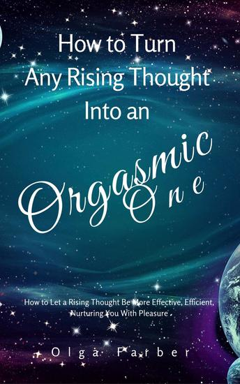How to Turn Any Rising Thought Into an Orgasmic One: How to Let a Rising Thought Be More Effective Efficient Nurturing You With Pleasure - Soft & Effective Self-Help #2 - cover