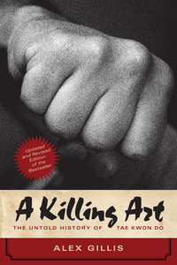 A Killing Art - The Untold History of Tae Kwon Do Updated and Revised