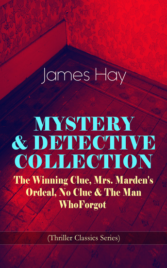 MYSTERY & DETECTIVE COLLECTION: The Winning Clue Mrs Marden's Ordeal No Clue & The Man Who Forgot (Thriller Classics Series) - cover