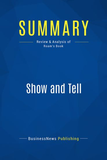 Summary: Show and Tell - Dan Roam - How Everybody Can Make Extraordinary Presentations - cover