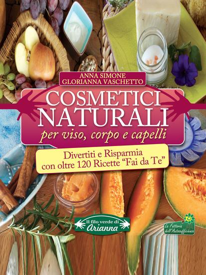 """Cosmetici Naturali per Viso Corpo e Capelli - Divertiti e risparmia con oltre 120 ricette """"fai da te"""" - cover"""
