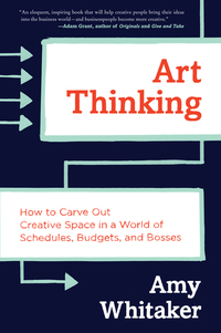 Art Thinking - How to Carve Out Creative Space in a World of Schedules Budgets and Bosses