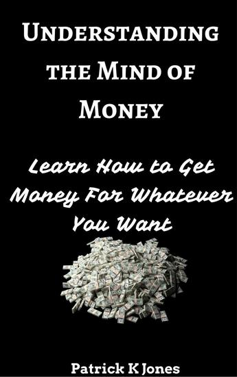 Understanding the Mind of Money: Learn How to Get Money For Whatever You Want - cover