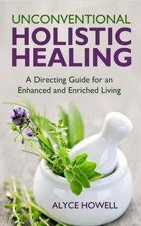Unconventional Holistic Healing:A Directing Guide for an Enhanced and Enriched Living - Holistic Healing #2