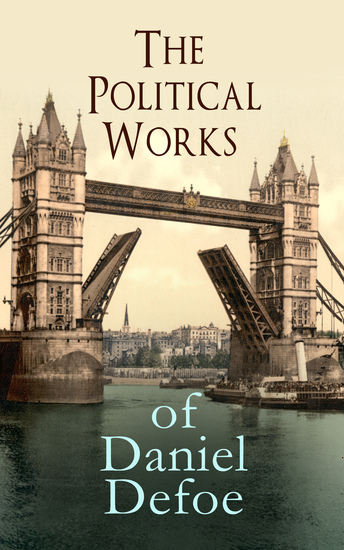 The Political Works of Daniel Defoe - Including The True-Born Englishman An Essay upon Projects The Complete English Tradesman & The Biography of the Author - cover