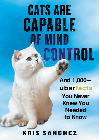 Cats Are Capable of Mind Control - And 1000+ UberFacts You Never Knew You Needed to Know - cover