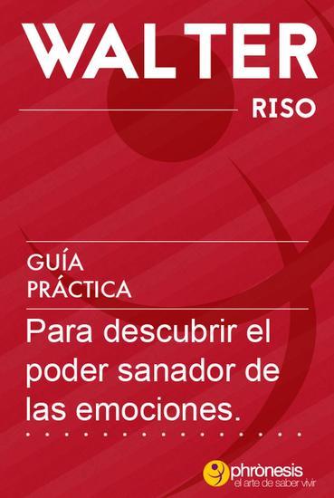 Guía práctica para descubrir el poder sanador de las emociones - Guías prácticas de Walter Riso #6 - cover