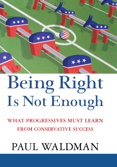 Being Right Is Not Enough - What Progressives Can Learn from Conservative Success - cover
