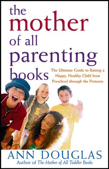 The Mother of All Parenting Books - The Ultimate Guide to Raising a Happy Healthy Child from Preschool through the Preteens - cover