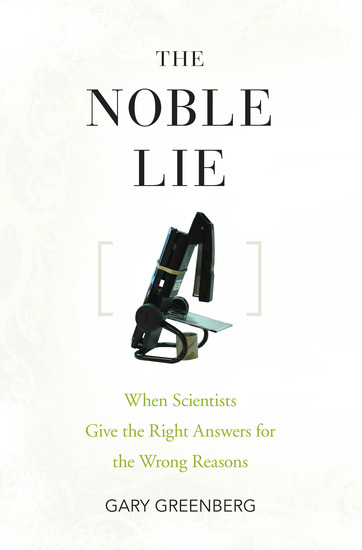 The Noble Lie - When Scientists Give the Right Answers for the Wrong Reasons - cover