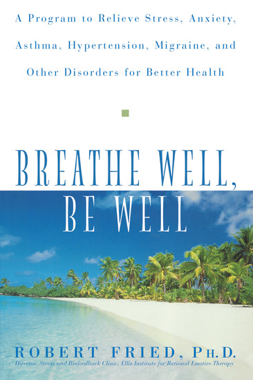 Breathe Well Be Well - A Program to Relieve Stress Anxiety Asthma Hypertension Migraine and Other Disorders for Better Health - cover