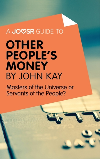 A Joosr Guide to Other People's Money by John Kay - Masters of the Universe or Servants of the People? - cover