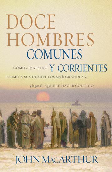 Doce hombres comunes y corrientes - Cómo el Maestro formó a sus discípulos para la grandeza y lo que Él quiere hacer contigo - cover