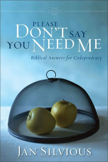 Please Don't Say You Need Me - Biblical Answers for Codependency - cover