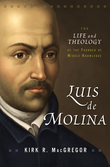 Luis de Molina - The Life and Theology of the Founder of Middle Knowledge - cover
