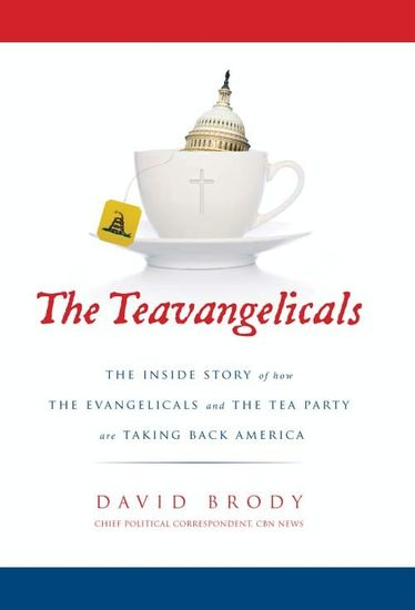 The Teavangelicals - The Inside Story of How the Evangelicals and the Tea Party are Taking Back America - cover