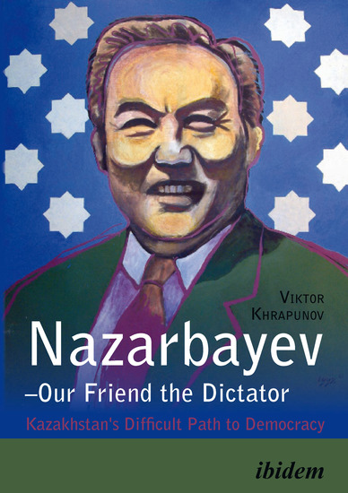 Nazarbayev – Our Friend the Dictator - Kazakhstan`s Difficult Path to Democracy - cover