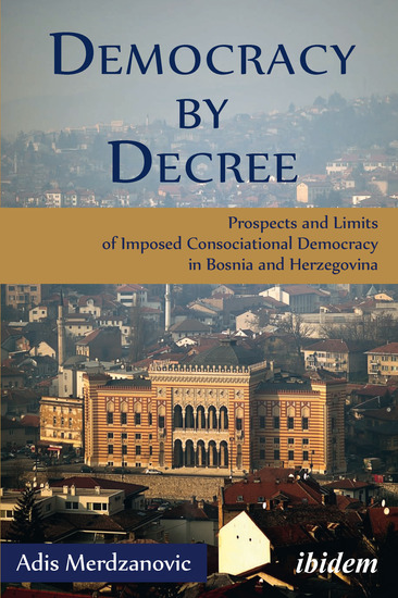 Democracy by Decree - Prospects and Limits of Imposed Consociational Democracy in Bosnia and Herzegovina - cover
