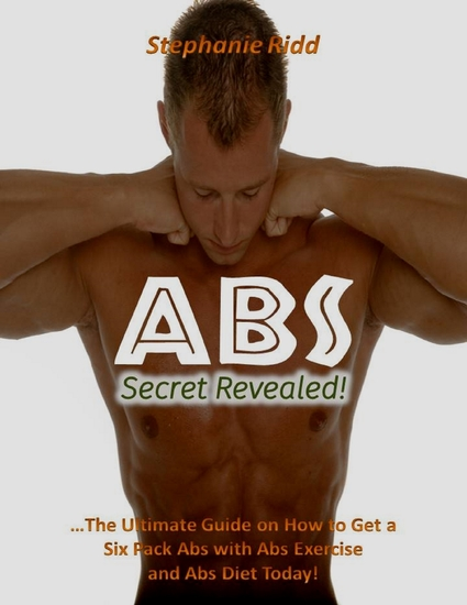 Abs Secret Revealed! : The Ultimate Guide On How to Get a Six Pack Abs With Abs Exercise and Abs Diet Today! - cover