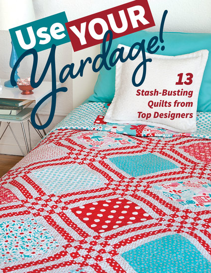 Use Your Yardage! - 13 Stash-Busting Quilts from Top Designers - cover