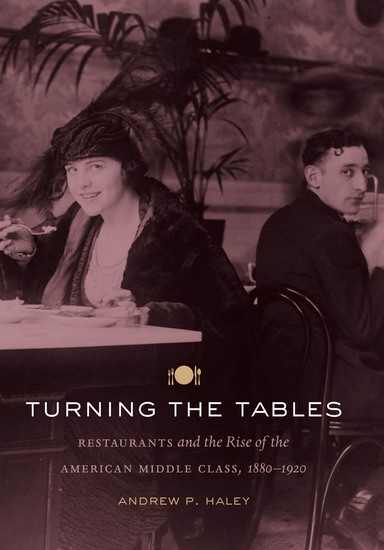 Turning the Tables - Restaurants and the Rise of the American Middle Class 1880-1920 - cover