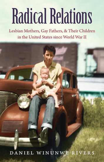 Radical Relations - Lesbian Mothers Gay Fathers and Their Children in the United States since World War II - cover